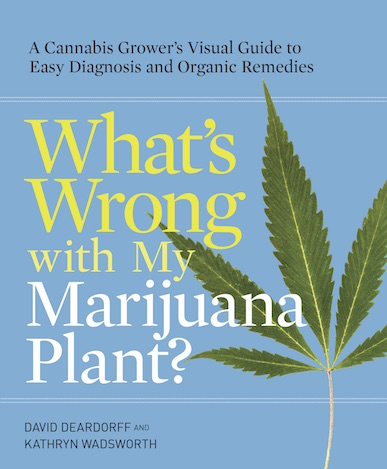 What's Wrong with My Marijuana Plant?: A Cannabis Grower's Visual Guide to Easy Diagnosis and Organic Remedies
