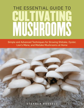 The Essential Guide to Cultivating Mushrooms: Simple and Advanced Techniques for Growing Shiitake, Oyster, Lion's Mane, and Maitake