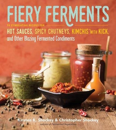 Fiery Ferments: 70 Stimulating Recipes for Hot Sauces, Spicy Chutneys, Kimchis with a Kick and Other Blazing Fermented Condiments